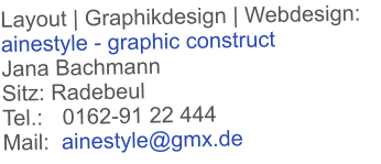 Layout | Graphikdesign | Webdesign: ainestyle - graphic construct  Jana Bachmann  Sitz: Radebeul Tel.:	   0162-91 22 444 Mail:  ainestyle@gmx.de